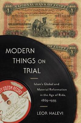 Modern Things on Trial: Islam's Global and Material Reformation in the Age of Rida, 1865-1935 by Leor Halevi