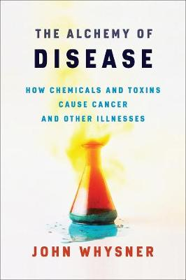 The Alchemy of Disease: How Chemicals and Toxins Cause Cancer and Other Illnesses by John Whysner