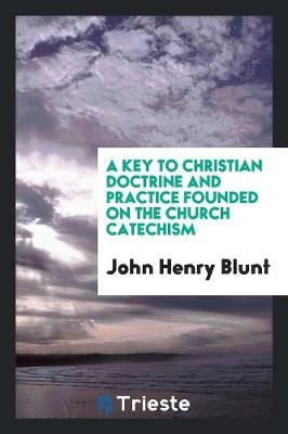 A Key to Christian Doctrine and Practice Founded on the Church Catechism by John Henry Blunt