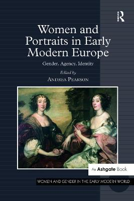 Women and Portraits in Early Modern Europe: Gender, Agency, Identity by Andrea Pearson