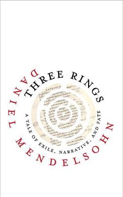 Three Rings: A Tale of Exile, Narrative, and Fate by Daniel Mendelsohn