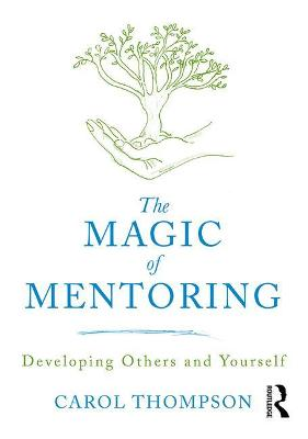 The Magic of Mentoring: Developing Others and Yourself by Carol Thompson