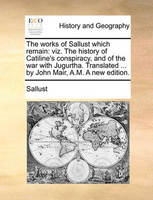 The Works of Sallust Which Remain: Viz. the History of Catiline's Conspiracy, and of the War with Jugurtha. Translated ... by John Mair, A.M. a New Edition. by Sallust