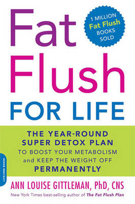 Fat Flush for Life: The Year-round Super Detox Plan to Boost Your Metabolism and Keep the Weight Off Permanently by Ann Louise Gittleman