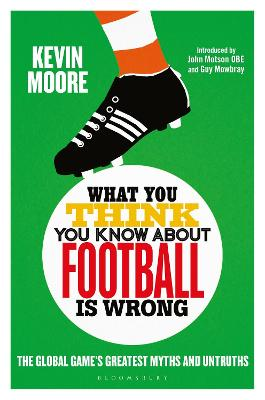 What You Think You Know About Football is Wrong: The Global Game's Greatest Myths and Untruths by Kevin Moore