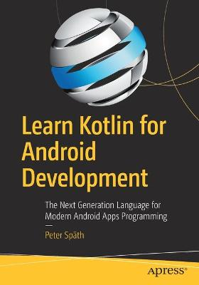 Learn Kotlin for Android Development: The Next Generation Language for Modern Android Apps Programming by Peter Spath