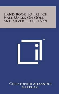 Hand Book to French Hall Marks on Gold and Silver Plate (1899) by Christopher Alexander Markham