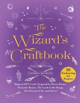 The Wizard's Craftbook: Magical DIY Crafts Inspired by Harry Potter, Fantastic Beasts, The Lord of the Rings, The Wizard of Oz, and More! by Andrea Wcislek