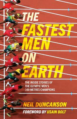 The Fastest Men on Earth: The Inside Stories of the Olympic Men's 100m Champions by Neil Duncanson