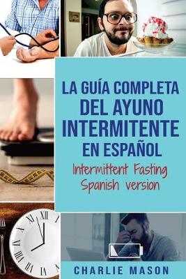 La Guia Completa Del Ayuno Intermitente En Espanol/ Intermittent Fasting Spanish Version by Charlie Mason