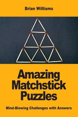 Amazing Matchstick Puzzles: Mind-Blowing Challenges with Answers by Brian Williams