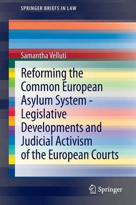 Reforming the Common European Asylum System - Legislative developments and judicial activism of the European Courts by Samantha Velluti