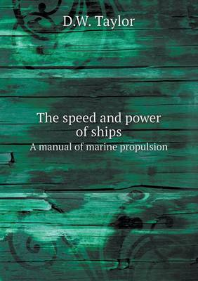 The Speed and Power of Ships a Manual of Marine Propulsion by D. W. Taylor