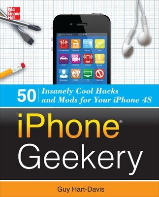 iPhone Geekery: 50 Insanely Cool Hacks and Mods for Your iPhone 4S by Guy Hart-Davis