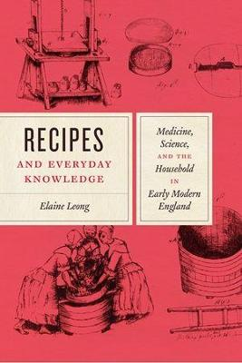 Recipes and Everyday Knowledge: Medicine, Science, and the Household in Early Modern England book