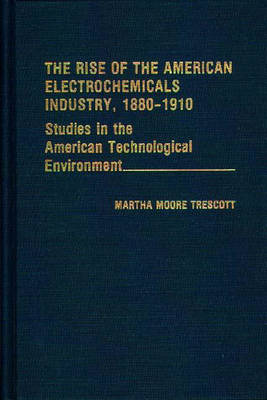 The Rise of the American Electrochemicals Industry, 1880-1910. by Martha Moore Trescott