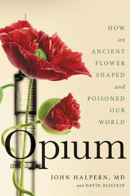 Opium: How an Ancient Flower Shaped and Poisoned Our World by David Blistein
