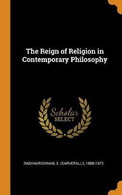 The Reign of Religion in Contemporary Philosophy by S (Sarvepalli) 1888-197 Radhakrishnan