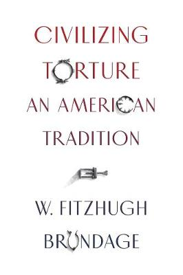 Civilizing Torture: An American Tradition by W. Fitzhugh Brundage
