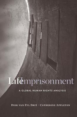 Life Imprisonment: A Global Human Rights Analysis by Dirk Van Zyl Smit