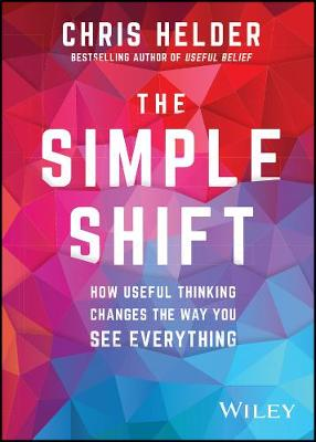 The Simple Shift: How Useful Thinking Changes the Way You See Everything by Chris Helder
