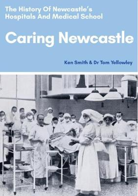 Caring Newcastle: The History of Newcastle's Hospitals and Medical School by Ken Smith