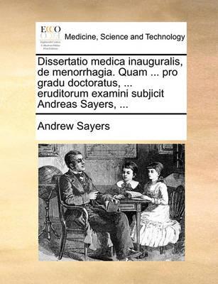 Dissertatio Medica Inauguralis, de Menorrhagia. Quam ... Pro Gradu Doctoratus, ... Eruditorum Examini Subjicit Andreas Sayers, ... by Andrew Sayers