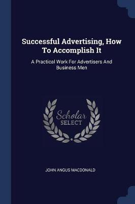 Successful Advertising, How to Accomplish It by John Angus MacDonald