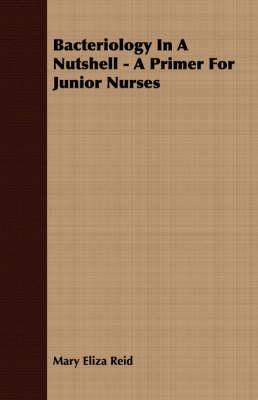 Bacteriology In A Nutshell - A Primer For Junior Nurses by Mary Eliza Reid
