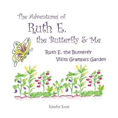 The Adventures of Ruth E. the Butterfly and Me: Ruth E. the Butterfly Visits Grampa's Garden by Sandra Soos