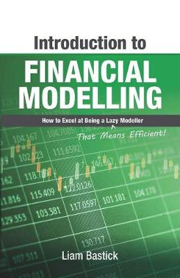 Introduction To Financial Modelling: How to Excel at Being a Lazy (That Means Efficient!) Modeller by Liam Bastick