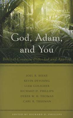 God, Adam, and You Biblical Creation Defended and Applied by Richard D Phillips