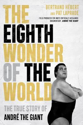 The Eighth Wonder Of The World: The True Story of Andre The Giant by Bertrand Hebert