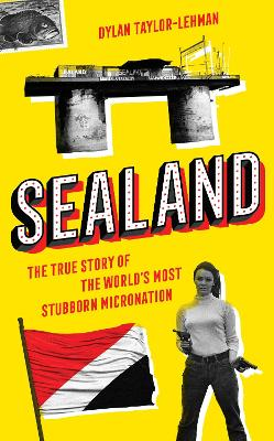 Sealand: The True Story of the World's Most Stubborn Micronation by Dylan Taylor-Lehman