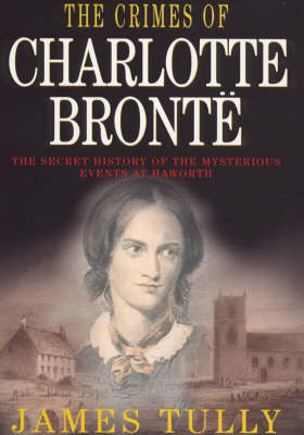 The Crimes of Charlotte Bronte: The Secret History of the Mysterious Events at Haworth by James Tully