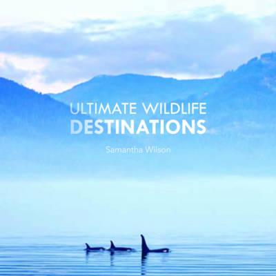 Ultimate Wildlife Destinations by Samantha Wilson