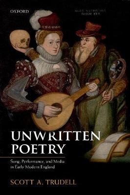 Unwritten Poetry: Song, Performance, and Media in Early Modern England by Scott A. Trudell