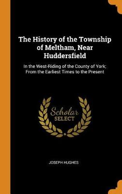 The History of the Township of Meltham, Near Huddersfield: In the West-Riding of the County of York; From the Earliest Times to the Present by Joseph Hughes