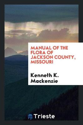 Manual of the Flora of Jackson County, Missouri by Kenneth K MacKenzie
