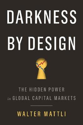 Darkness by Design: The Hidden Power in Global Capital Markets by Walter Mattli
