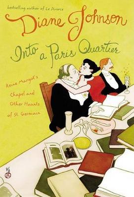 Into A Paris Quartier Reine Margot's Chapel and Other Haunts of St. Germain by Diane Johnson