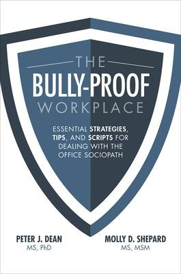 The Bully-Proof Workplace: Essential Strategies, Tips, and Scripts for Dealing with the Office Sociopath by Peter J. Dean