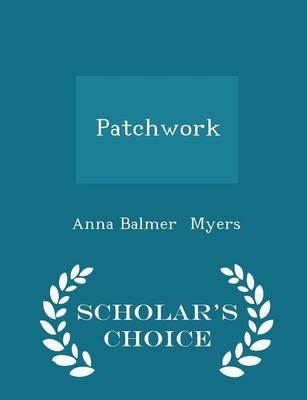 Patchwork - Scholar's Choice Edition by Anna Balmer Myers