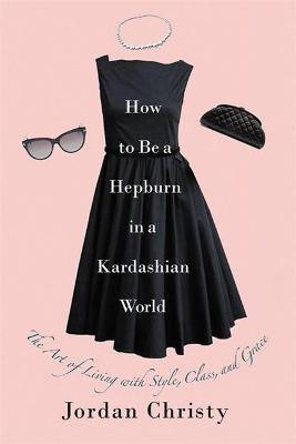 How To Be A Hepburn In A Kardashian World by Jordan Christy