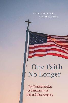 One Faith No Longer: The Transformation of Christianity in Red and Blue America by George Yancey