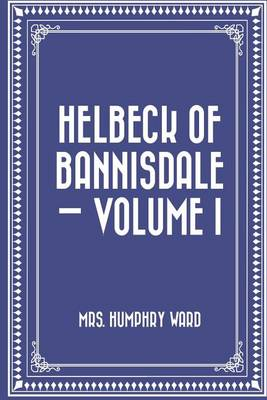 Helbeck of Bannisdale - Volume I by Mrs Humphry Ward