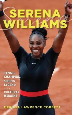 Serena Williams: Tennis Champion, Sports Legend, and Cultural Heroine by Merlisa Lawrence Corbett