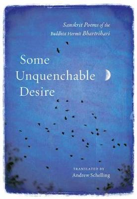 Some Unquenchable Desire: Sanskrit Poems of the Buddhist Hermit Bhartrihari by Bhartrihari
