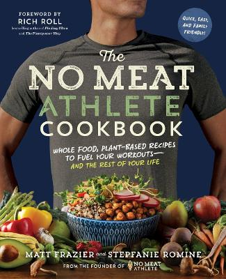 The No Meat Athlete Cookbook: Whole Food, Plant-Based Recipes to Fuel   Your Workouts and the Rest of Your Life by Matt Frazier