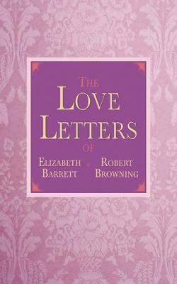 Love Letters of Elizabeth Barrett and Robert Browning book